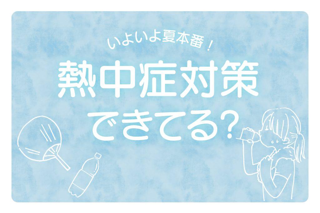 【特集】いよいよ夏本番!熱中症対策、できてる?