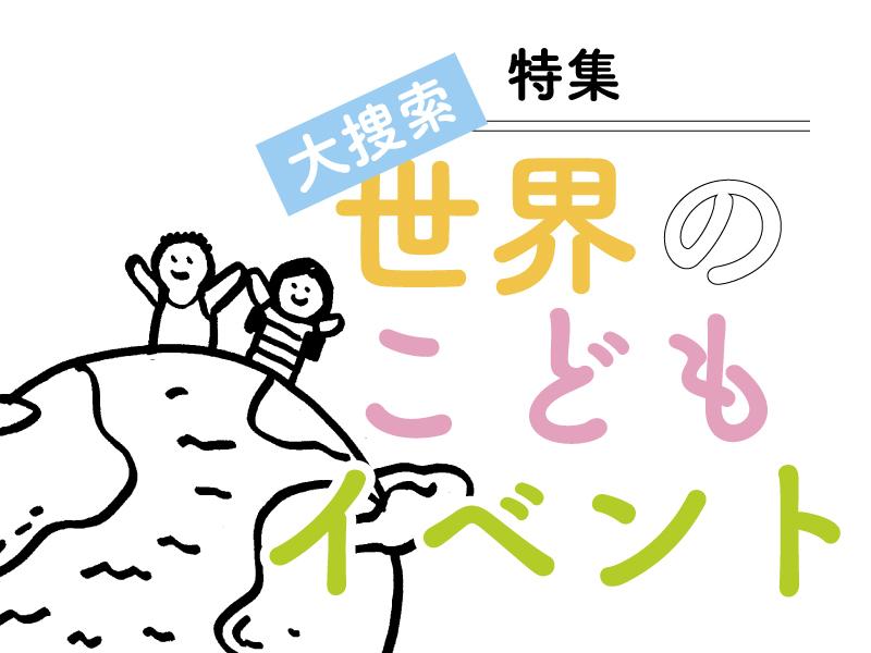 【特集】世界のこどもイベント大捜索!