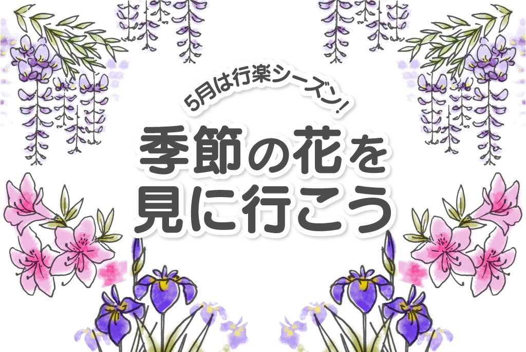 【特集】5月は行楽シーズン!季節の花を見に行こう